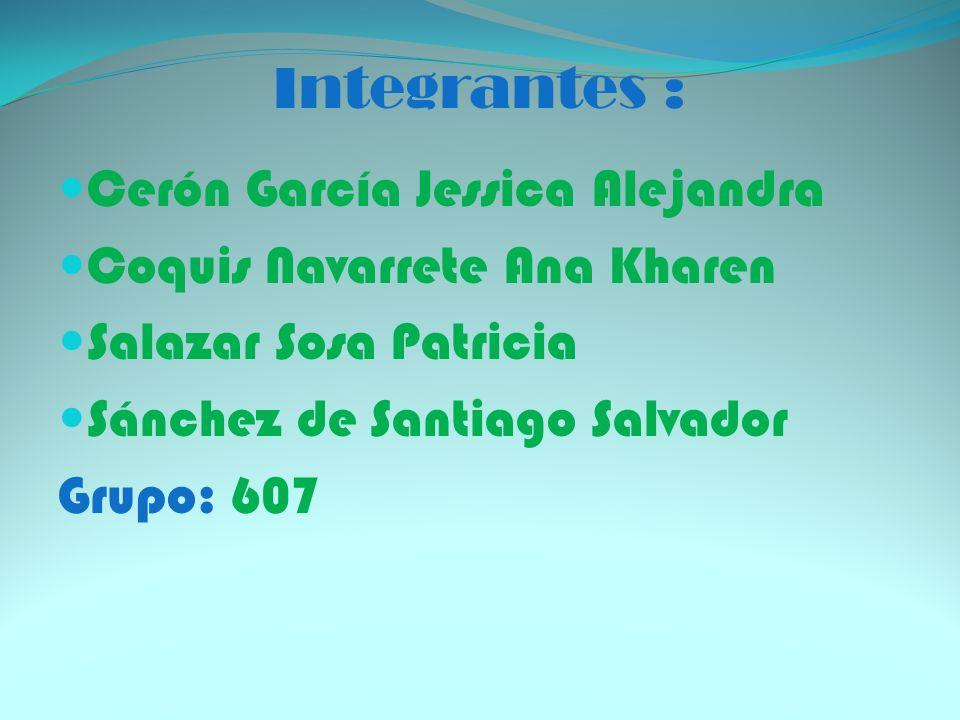 Integrantes : Cerón García Jessica Alejandra Coquis Navarrete Ana Kharen Salazar Sosa Patricia Sánchez de Santiago Salvador Grupo: 607