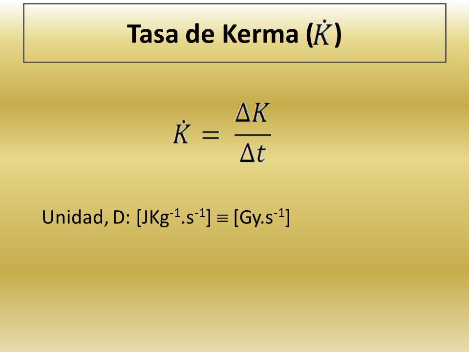 Tasa de Kerma ( ) Unidad, D: [JKg -1.s -1 ] [Gy.s -1 ]