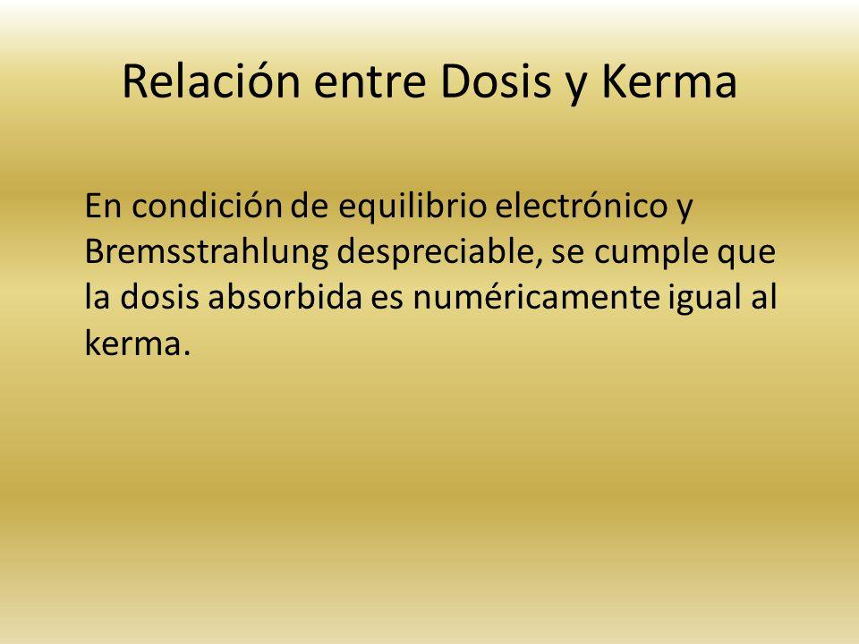 Relación entre Dosis y Kerma En condición de equilibrio electrónico y Bremsstrahlung despreciable, se cumple que la dosis absorbida es numéricamente i