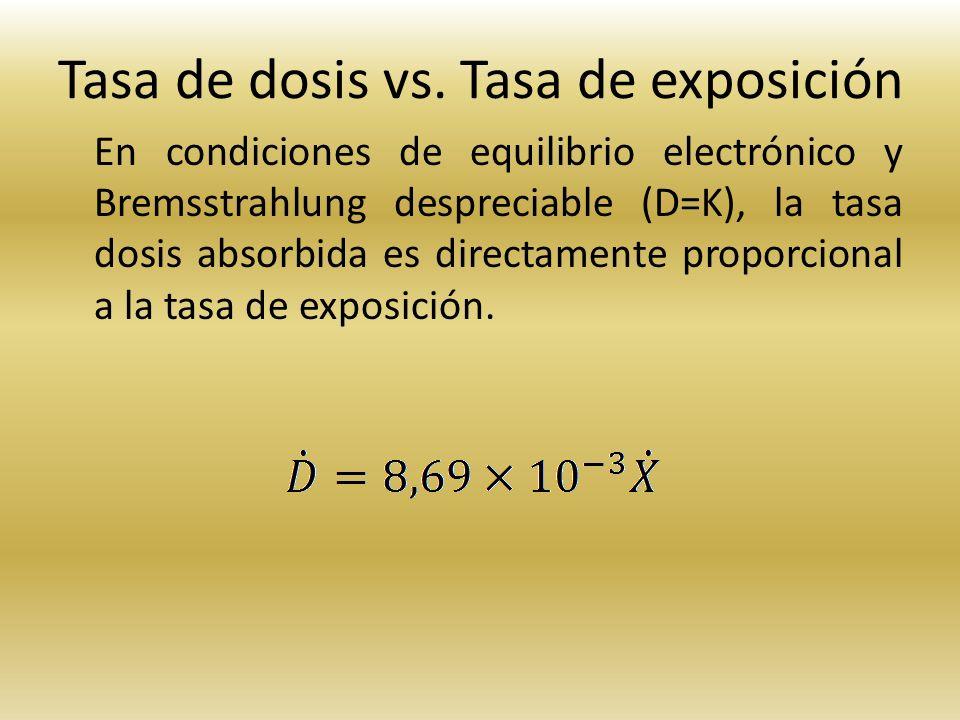 Tasa de dosis vs. Tasa de exposición En condiciones de equilibrio electrónico y Bremsstrahlung despreciable (D=K), la tasa dosis absorbida es directam