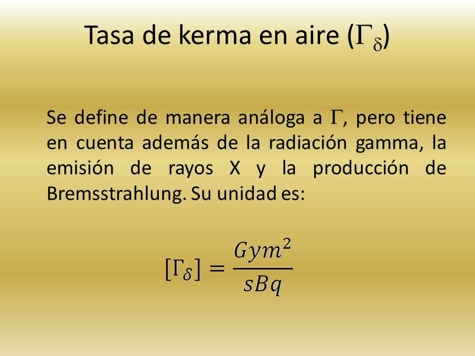 Tasa de kerma en aire ( ) Se define de manera análoga a, pero tiene en cuenta además de la radiación gamma, la emisión de rayos X y la producción de B