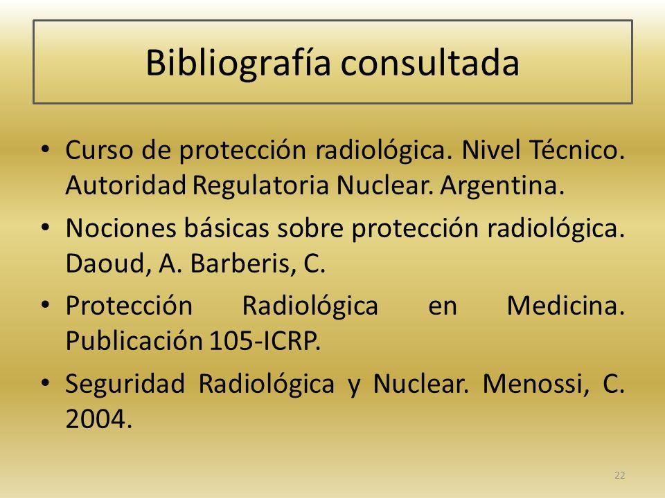 Bibliografía consultada Curso de protección radiológica. Nivel Técnico. Autoridad Regulatoria Nuclear. Argentina. Nociones básicas sobre protección ra