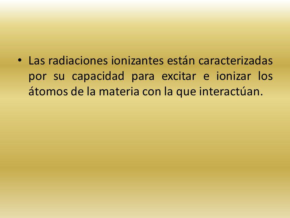 Las radiaciones ionizantes están caracterizadas por su capacidad para excitar e ionizar los átomos de la materia con la que interactúan.