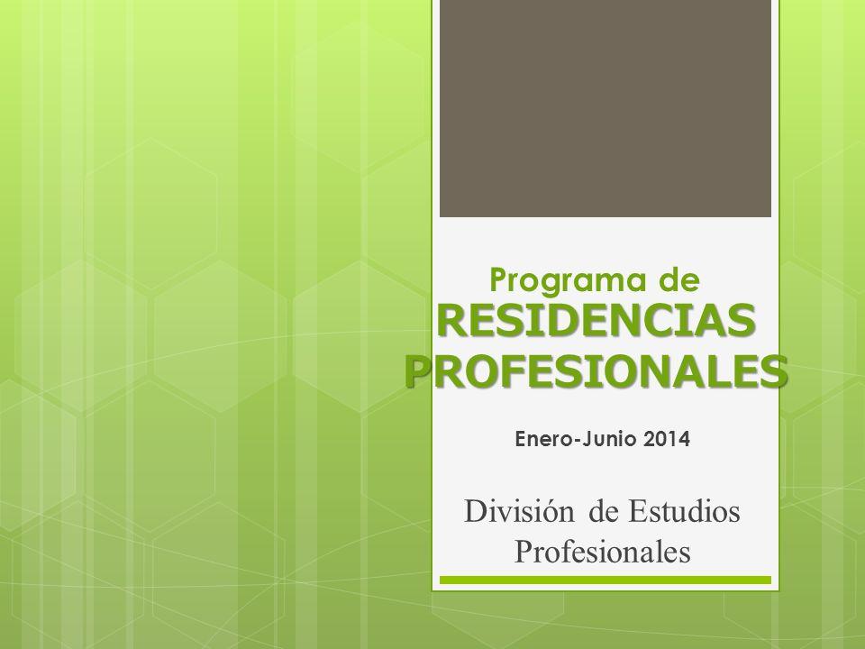 RESIDENCIAS PROFESIONALES Programa de RESIDENCIAS PROFESIONALES Enero-Junio 2014 División de Estudios Profesionales