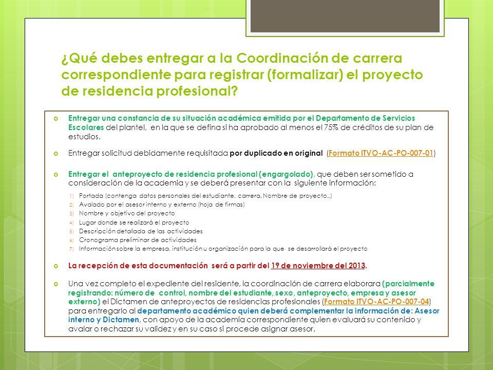 ¿Qué debes entregar a la Coordinación de carrera correspondiente para registrar (formalizar) el proyecto de residencia profesional? Entregar una const