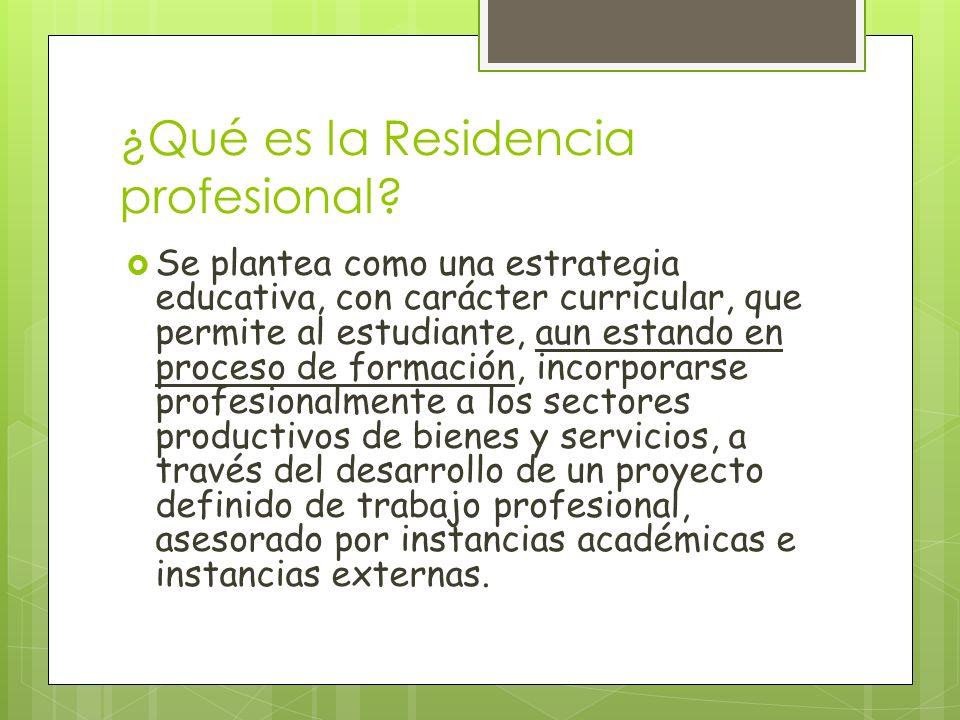 ¿Qué es la Residencia profesional? Se plantea como una estrategia educativa, con carácter curricular, que permite al estudiante, aun estando en proces