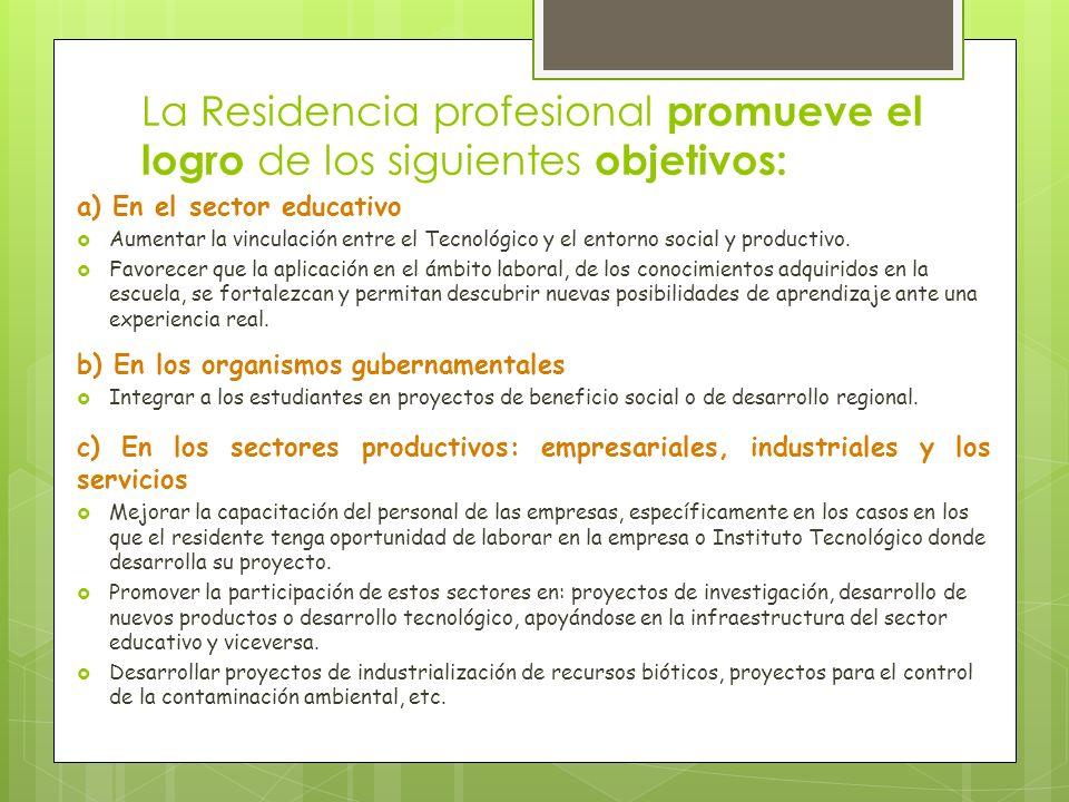 La Residencia profesional promueve el logro de los siguientes objetivos: a) En el sector educativo Aumentar la vinculación entre el Tecnológico y el e