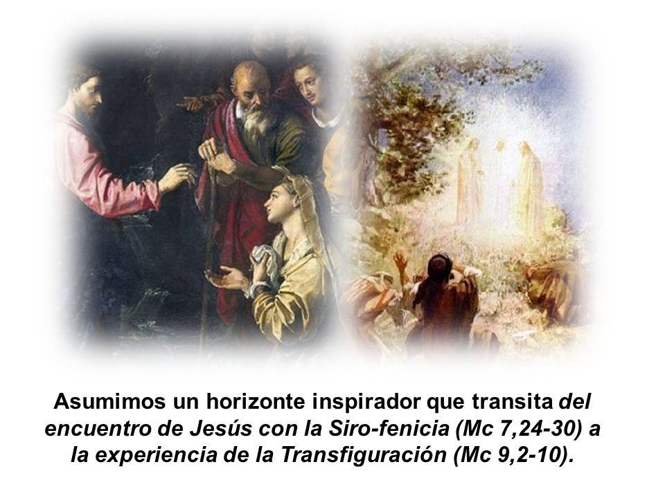 Asumimos un horizonte inspirador que transita del encuentro de Jesús con la Siro-fenicia (Mc 7,24-30) a la experiencia de la Transfiguración (Mc 9,2-1