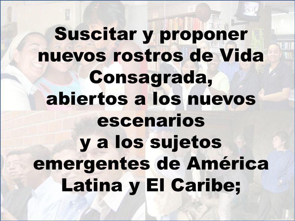 Suscitar y proponer nuevos rostros de Vida Consagrada, abiertos a los nuevos escenarios y a los sujetos emergentes de América Latina y El Caribe;