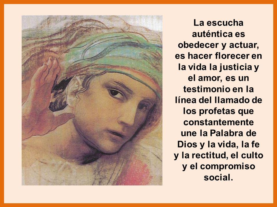La escucha auténtica es obedecer y actuar, es hacer florecer en la vida la justicia y el amor, es un testimonio en la línea del llamado de los profeta