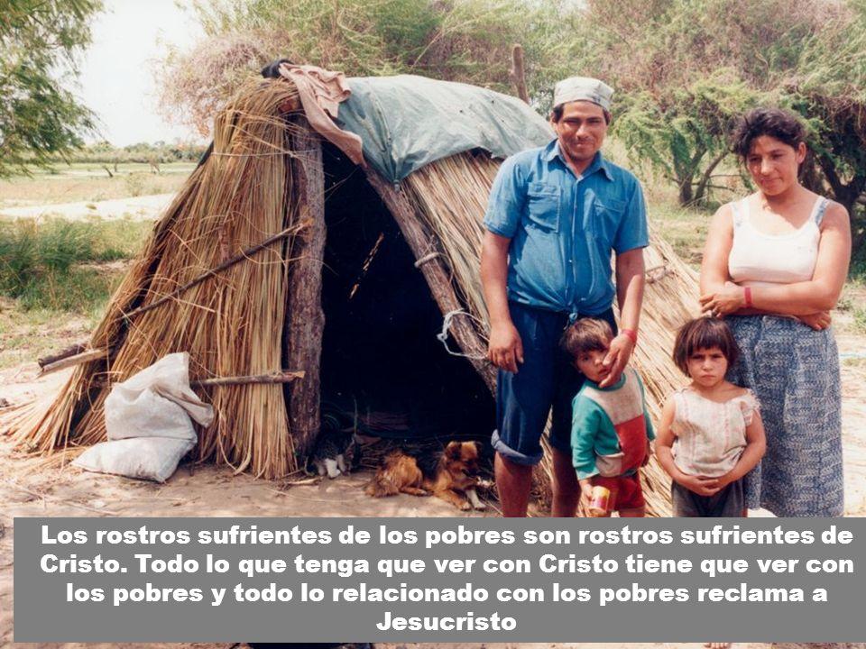 Los rostros sufrientes de los pobres son rostros sufrientes de Cristo. Todo lo que tenga que ver con Cristo tiene que ver con los pobres y todo lo rel