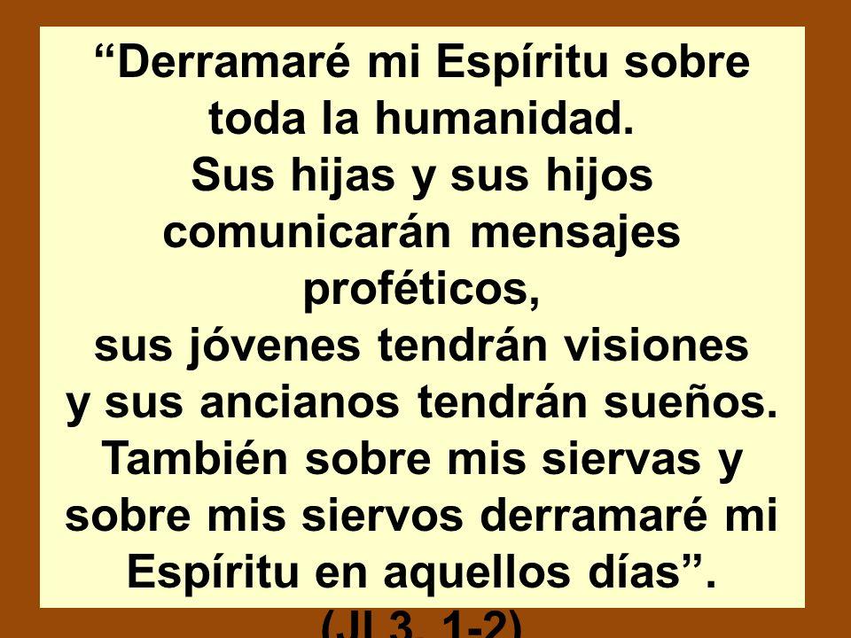 Derramaré mi Espíritu sobre toda la humanidad. Sus hijas y sus hijos comunicarán mensajes proféticos, sus jóvenes tendrán visiones y sus ancianos tend
