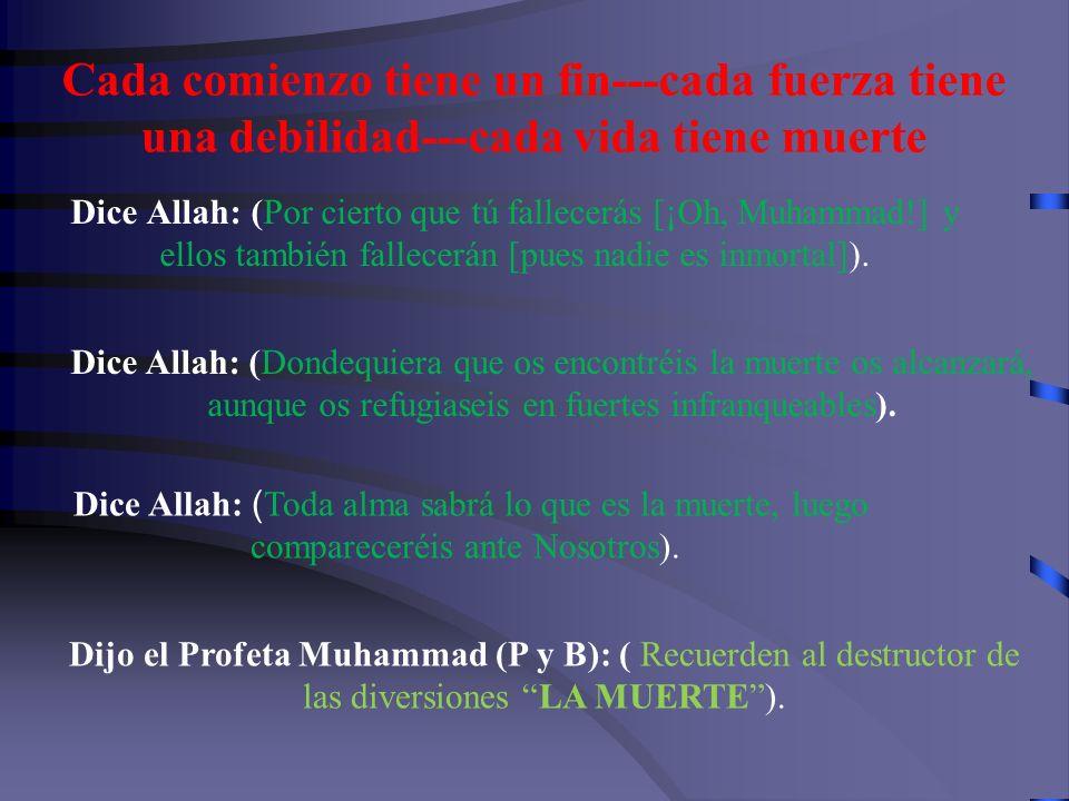 Cada comienzo tiene un fin---cada fuerza tiene una debilidad---cada vida tiene muerte Dice Allah: (Por cierto que tú fallecerás [¡Oh, Muhammad!] y ellos también fallecerán [pues nadie es inmortal]).