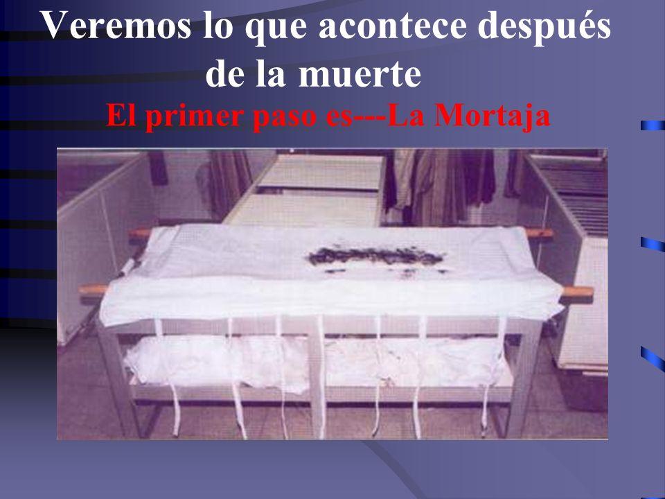 Veremos lo que acontece después de la muerte El primer paso es---La Mortaja