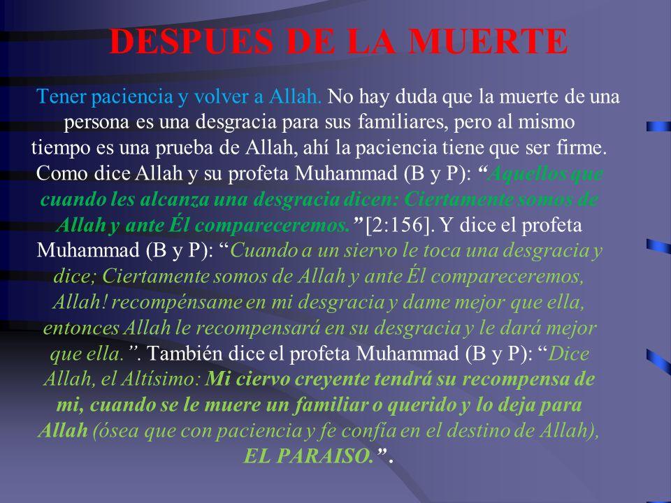 DESPUES DE LA MUERTE Pagar las deudas del difunto. Dijo el profeta Muhammad (B y P): El alma del hombre fiel queda colgada dependiente de sus deudas,