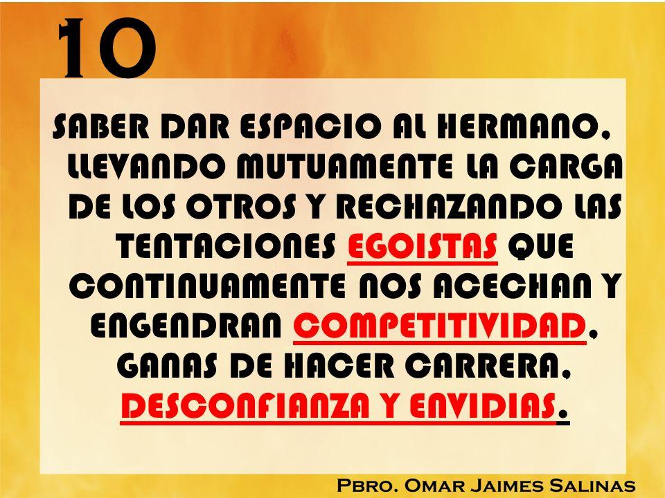 10 SABER DAR ESPACIO AL HERMANO, LLEVANDO MUTUAMENTE LA CARGA DE LOS OTROS Y RECHAZANDO LAS TENTACIONES EGOISTAS QUE CONTINUAMENTE NOS ACECHAN Y ENGEN