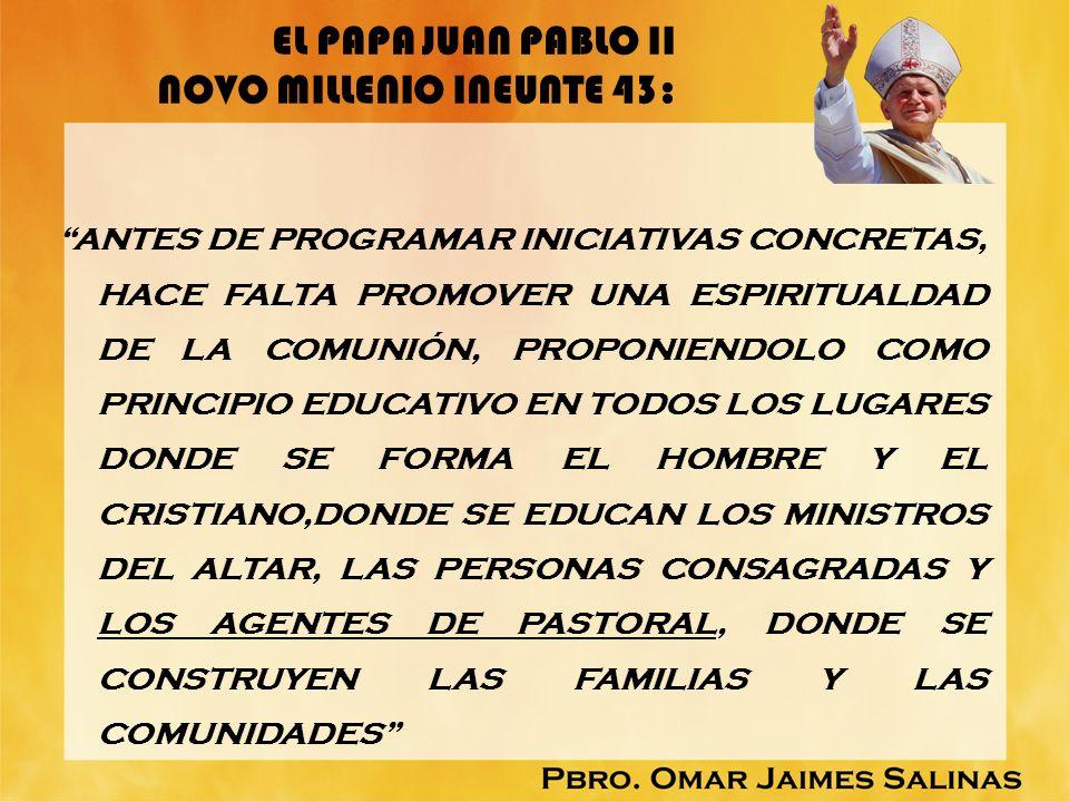 EL PAPA JUAN PABLO II NOVO MILLENIO INEUNTE 43: ANTES DE PROGRAMAR INICIATIVAS CONCRETAS, HACE FALTA PROMOVER UNA ESPIRITUALDAD DE LA COMUNIÓN, PROPON