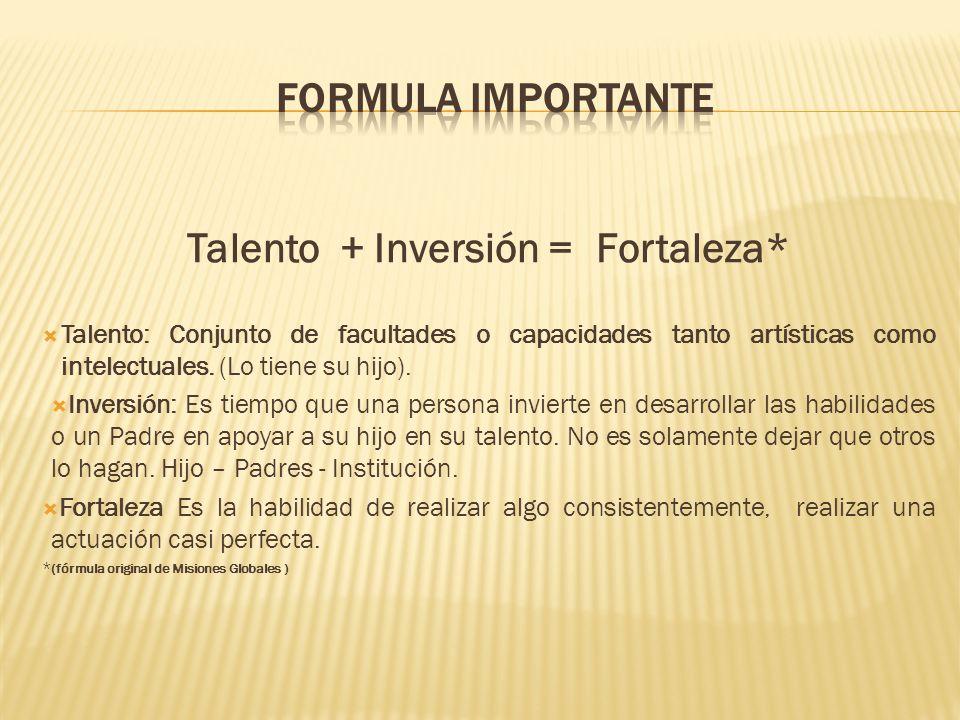 Talento + Inversión = Fortaleza* Talento: Conjunto de facultades o capacidades tanto artísticas como intelectuales. (Lo tiene su hijo). Inversión: Es