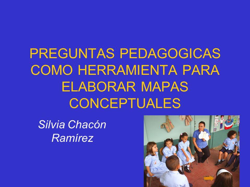 PREGUNTAS PEDAGOGICAS COMO HERRAMIENTA PARA ELABORAR MAPAS CONCEPTUALES Silvia Chacón Ramírez