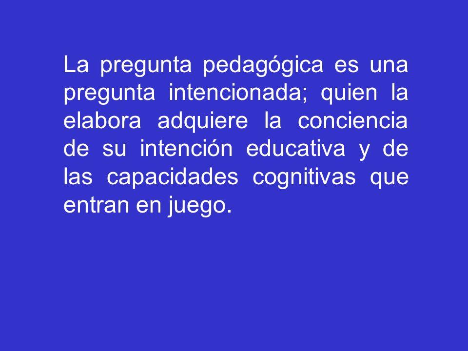 La pregunta pedagógica es una pregunta intencionada; quien la elabora adquiere la conciencia de su intención educativa y de las capacidades cognitivas
