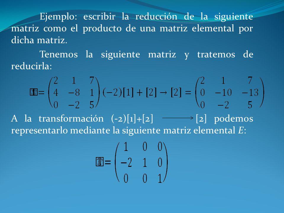 Ejemplo: escribir la reducción de la siguiente matriz como el producto de una matriz elemental por dicha matriz. Tenemos la siguiente matriz y tratemo