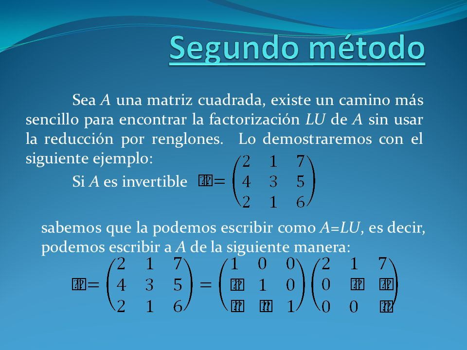Sea A una matriz cuadrada, existe un camino más sencillo para encontrar la factorización LU de A sin usar la reducción por renglones. Lo demostraremos