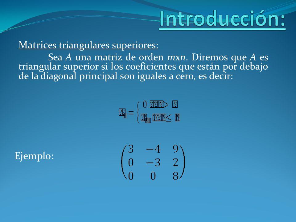 Matric es triangulares superiores: Sea A una matriz de orden mxn. Diremos que A es triangular superior si los coeficientes que están por debajo de la