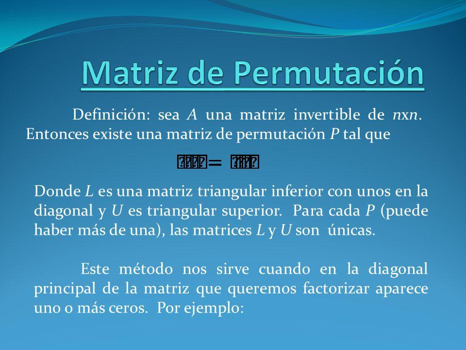 Definición: sea A una matriz invertible de nxn. Entonces existe una matriz de permutación P tal que Donde L es una matriz triangular inferior con unos
