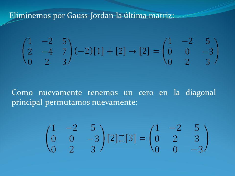 Eliminemos por Gauss-Jordan la última matriz: Como nuevamente tenemos un cero en la diagonal principal permutamos nuevamente: