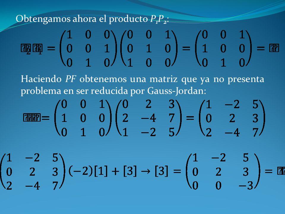 Obtengamos ahora el producto P 1 P 2 : Haciendo PF obtenemos una matriz que ya no presenta problema en ser reducida por Gauss-Jordan: