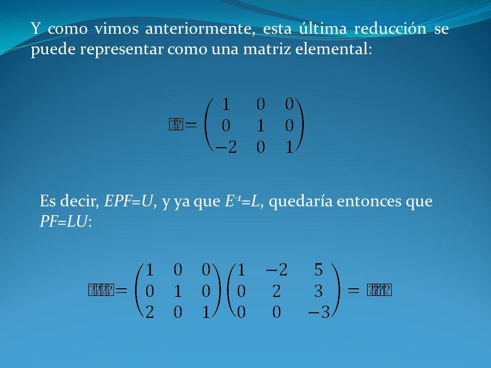 Y como vimos anteriormente, esta última reducción se puede representar como una matriz elemental: Es decir, EPF=U, y ya que E -1 =L, quedaría entonces