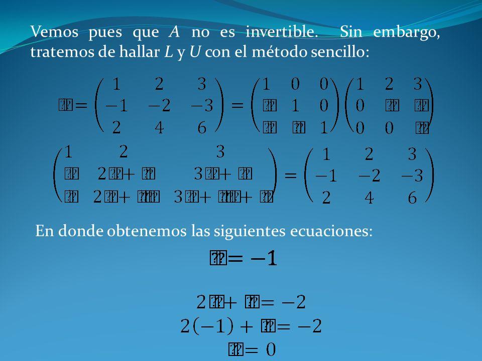 Vemos pues que A no es invertible. Sin embargo, tratemos de hallar L y U con el método sencillo: En donde obtenemos las siguientes ecuaciones: