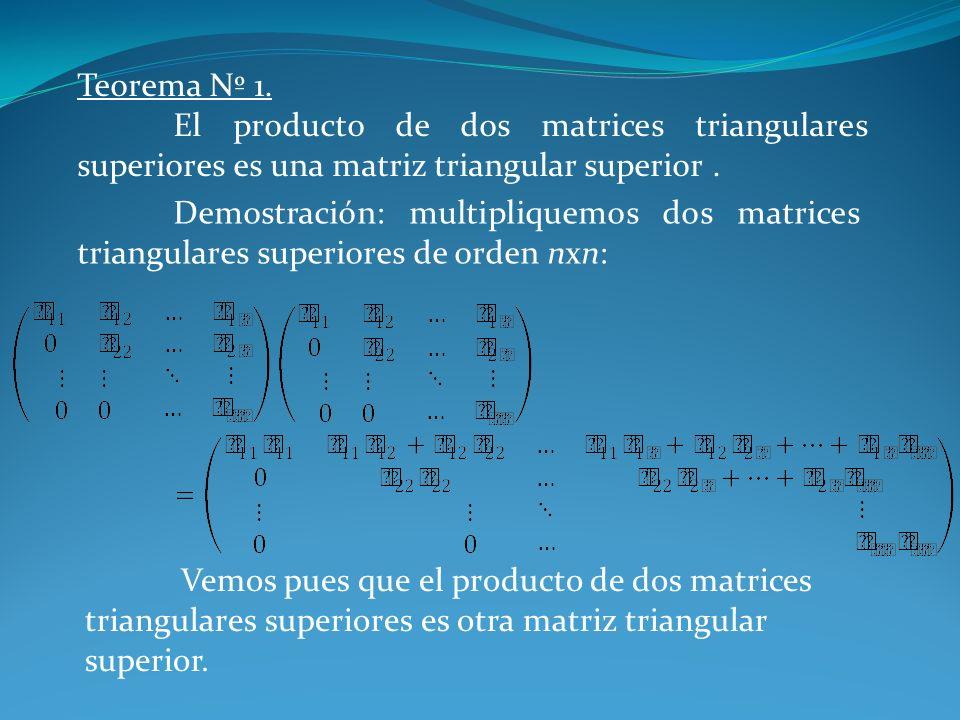Teorema Nº 1. El producto de dos matrices triangulares superiores es una matriz triangular superior. Demostración: multipliquemos dos matrices triangu