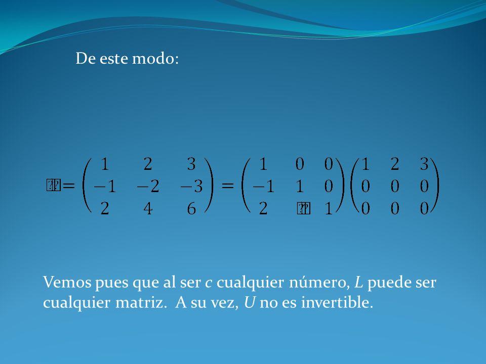 De este modo: Vemos pues que al ser c cualquier número, L puede ser cualquier matriz. A su vez, U no es invertible.