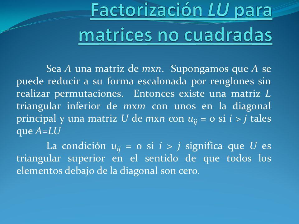 Sea A una matriz de mxn. Supongamos que A se puede reducir a su forma escalonada por renglones sin realizar permutaciones. Entonces existe una matriz