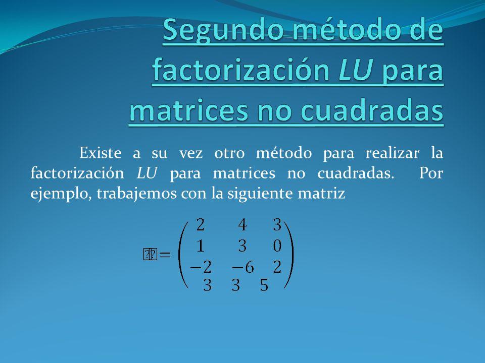 Existe a su vez otro método para realizar la factorización LU para matrices no cuadradas. Por ejemplo, trabajemos con la siguiente matriz