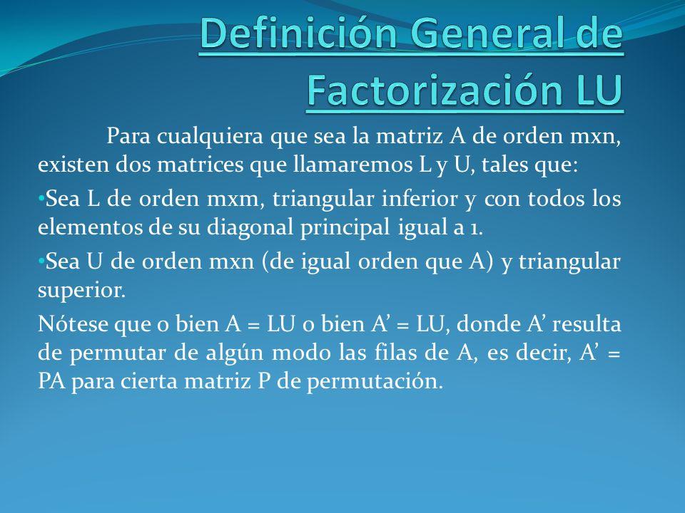 Para cualquiera que sea la matriz A de orden mxn, existen dos matrices que llamaremos L y U, tales que: Sea L de orden mxm, triangular inferior y con