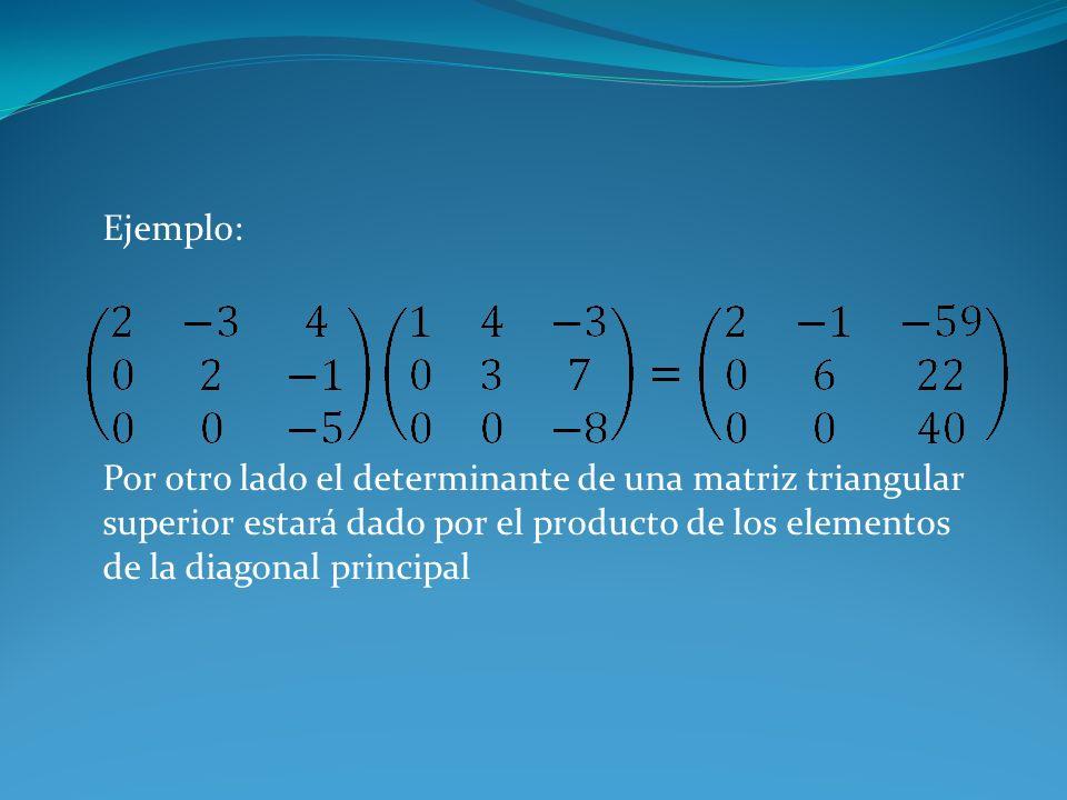Ejemplo: Por otro lado el determinante de una matriz triangular superior estará dado por el producto de los elementos de la diagonal principal