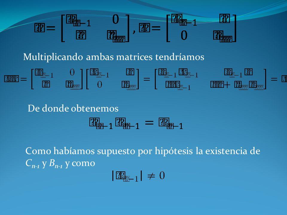 Multiplicando ambas matrices tendríamos De donde obtenemos Como habíamos supuesto por hipótesis la existencia de C n-1 y B n-1 y como
