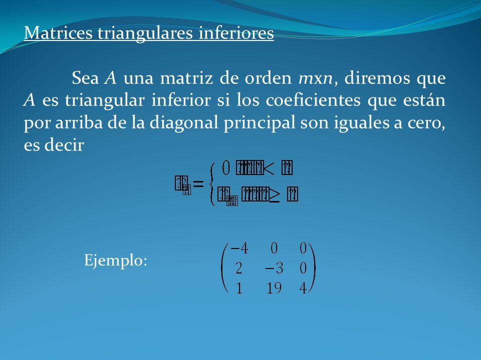 Matrices triangulares inferiores Sea A una matriz de orden mxn, diremos que A es triangular inferior si los coeficientes que están por arriba de la di