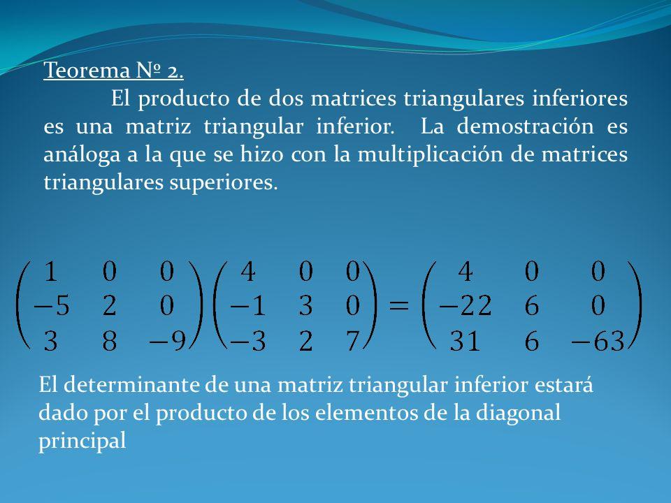 Teorema Nº 2. El producto de dos matrices triangulares inferiores es una matriz triangular inferior. La demostración es análoga a la que se hizo con l
