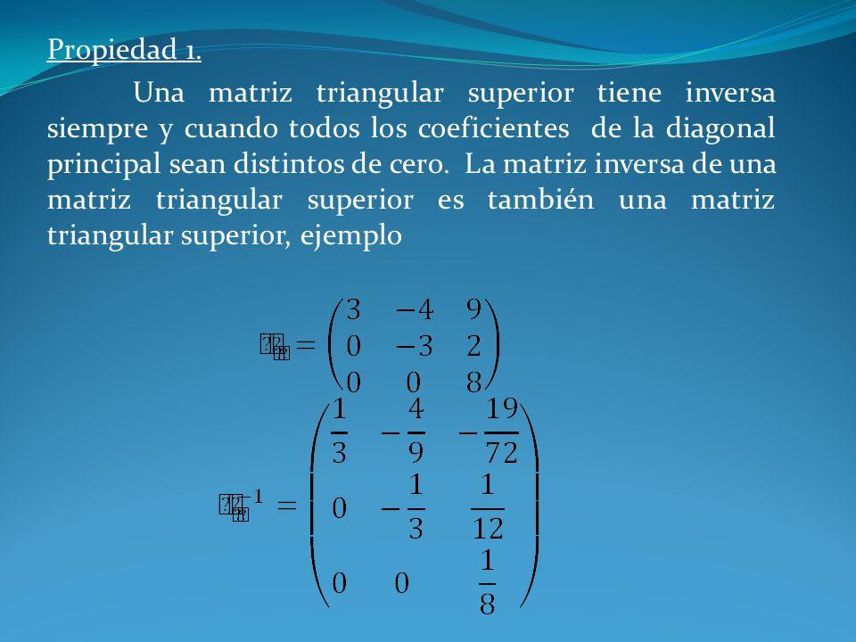 Propiedad 1. Una matriz triangular superior tiene inversa siempre y cuando todos los coeficientes de la diagonal principal sean distintos de cero. La