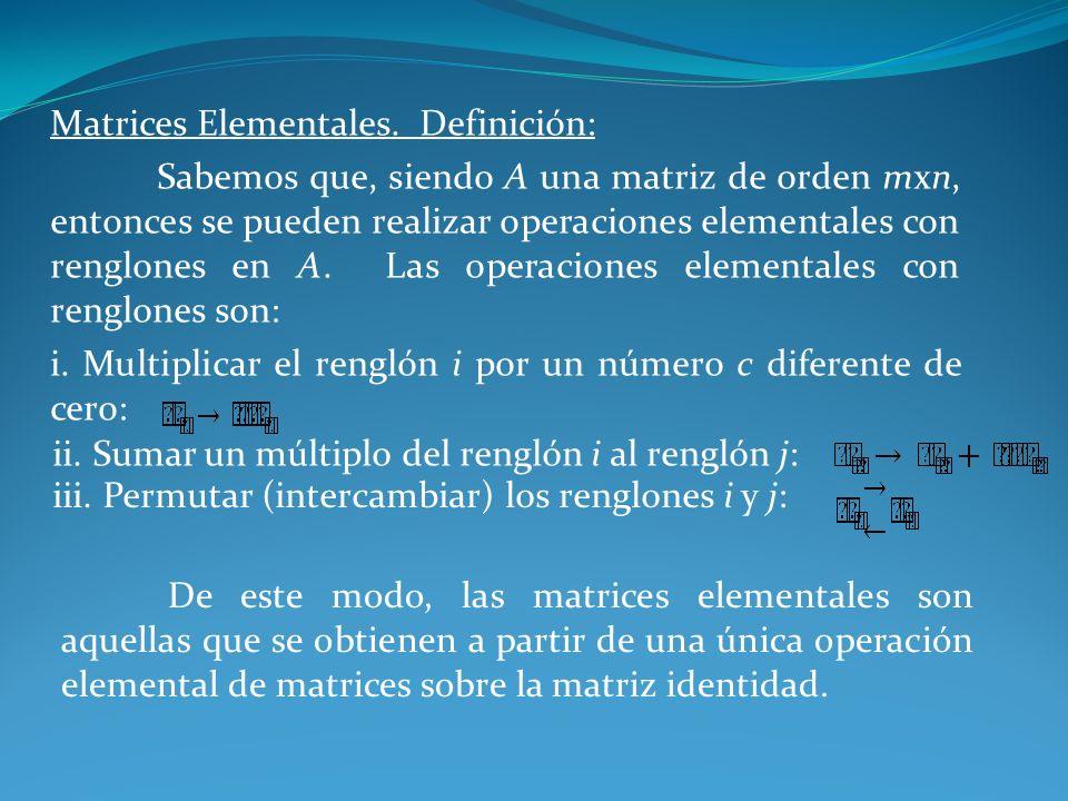 Matrices Elementales. Definición: Sabemos que, siendo A una matriz de orden mxn, entonces se pueden realizar operaciones elementales con renglones en