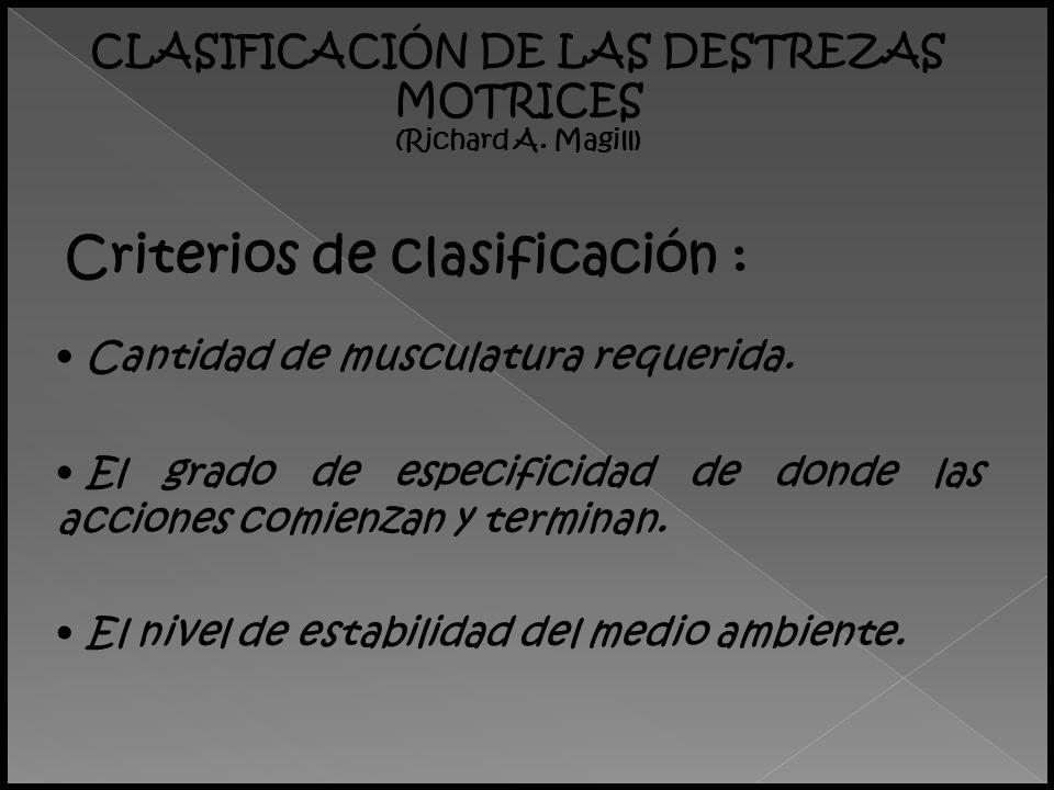 CLASIFICACIÓN DE LAS DESTREZAS MOTRICES (Richard A. Magill) Cantidad de musculatura requerida. Criterios de clasificación : El grado de especificidad