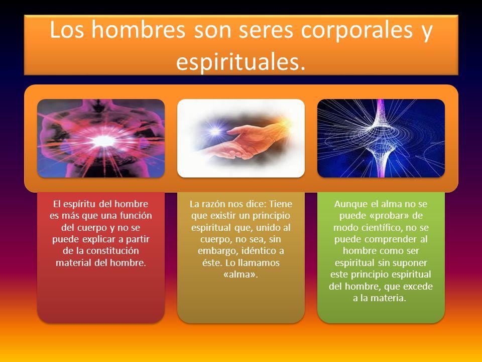 Los hombres son seres corporales y espirituales. El espíritu del hombre es más que una función del cuerpo y no se puede explicar a partir de la consti