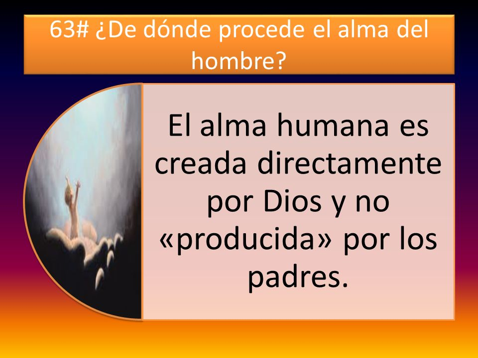 63# ¿De dónde procede el alma del hombre? El alma humana es creada directamente por Dios y no «producida» por los padres.