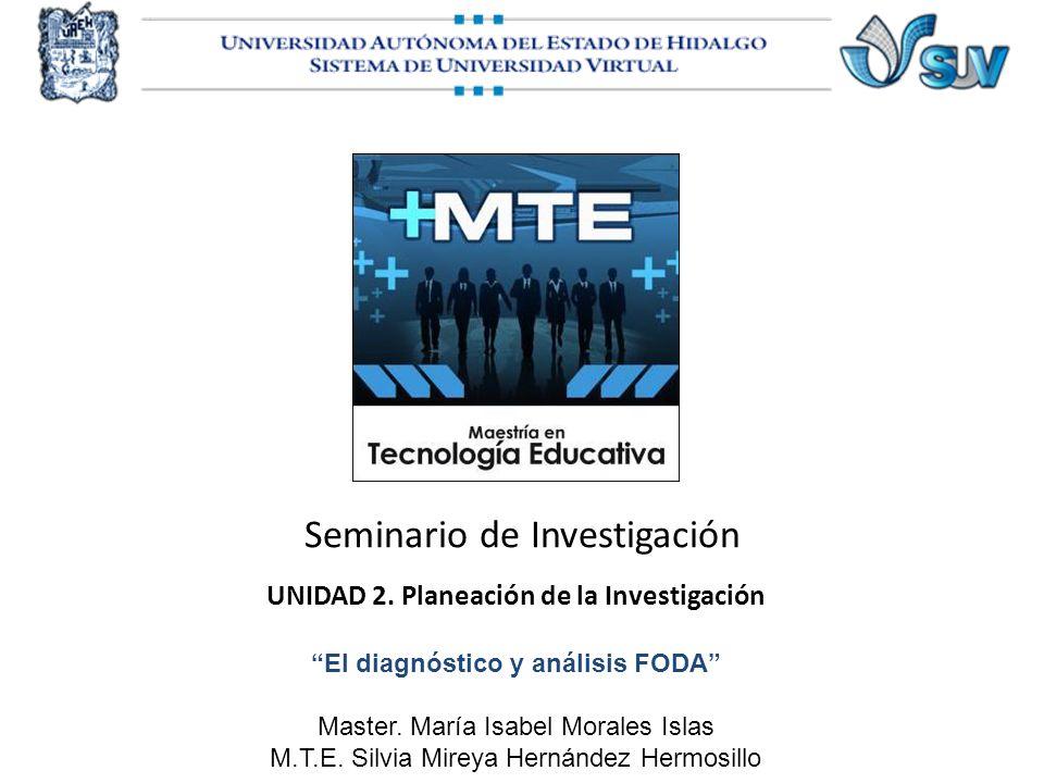 Seminario de Investigación UNIDAD 2. Planeación de la Investigación El diagnóstico y análisis FODA Master. María Isabel Morales Islas M.T.E. Silvia Mi