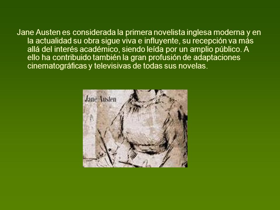 Jane Austen es considerada la primera novelista inglesa moderna y en la actualidad su obra sigue viva e influyente, su recepción va más allá del inter