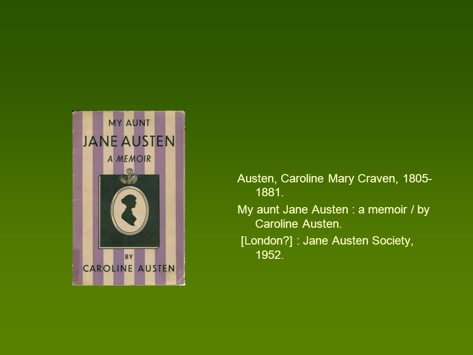 Austen, Caroline Mary Craven, 1805- 1881. My aunt Jane Austen : a memoir / by Caroline Austen. [London?] : Jane Austen Society, 1952.