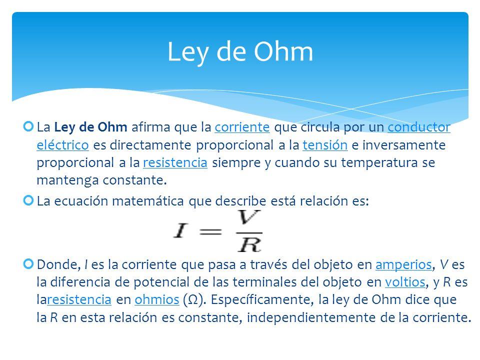 La Ley de Ohm afirma que la corriente que circula por un conductor eléctrico es directamente proporcional a la tensión e inversamente proporcional a la resistencia siempre y cuando su temperatura se mantenga constante.corrienteconductor eléctricotensiónresistencia La ecuación matemática que describe está relación es: Donde, I es la corriente que pasa a través del objeto en amperios, V es la diferencia de potencial de las terminales del objeto en voltios, y R es laresistencia en ohmios (Ω).